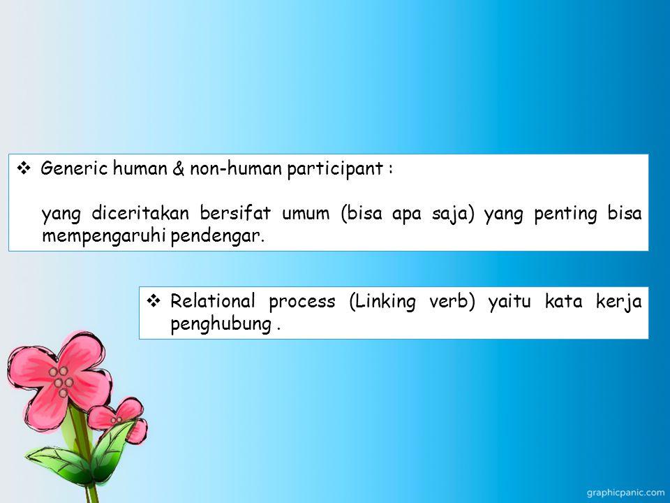  Generic human & non-human participant : yang diceritakan bersifat umum (bisa apa saja) yang penting bisa mempengaruhi pendengar.  Relational proces