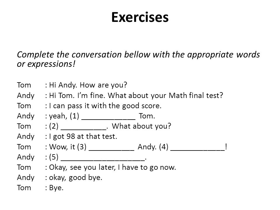 Exercises Complete the conversation bellow with the appropriate words or expressions! Tom: Hi Andy. How are you? Andy: Hi Tom. I'm fine. What about yo