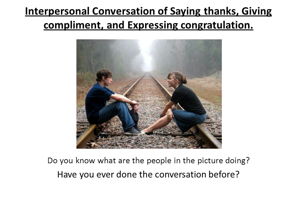 The people in the picture are doing the interpersonal conversation.