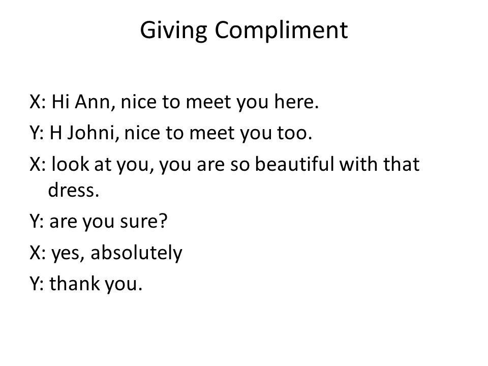 Giving Compliment X: Hi Ann, nice to meet you here. Y: H Johni, nice to meet you too. X: look at you, you are so beautiful with that dress. Y: are you