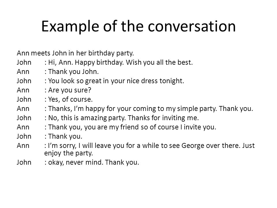 Example of the conversation Ann meets John in her birthday party. John: Hi, Ann. Happy birthday. Wish you all the best. Ann: Thank you John. John: You