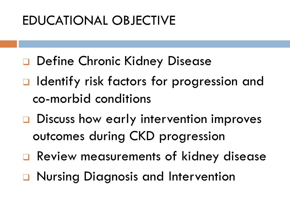 EDUCATIONAL OBJECTIVE  Define Chronic Kidney Disease  Identify risk factors for progression and co-morbid conditions  Discuss how early interventio