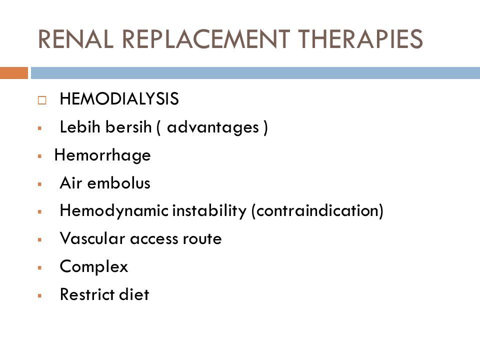 RENAL REPLACEMENT THERAPIES  HEMODIALYSIS  Lebih bersih ( advantages )  Hemorrhage  Air embolus  Hemodynamic instability (contraindication)  Vascular access route  Complex  Restrict diet