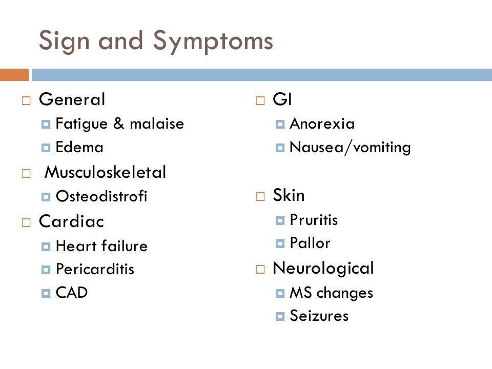 Sign and Symptoms  General  Fatigue & malaise  Edema  Musculoskeletal  Osteodistrofi  Cardiac  Heart failure  Pericarditis  CAD  GI  Anorexia  Nausea/vomiting  Skin  Pruritis  Pallor  Neurological  MS changes  Seizures