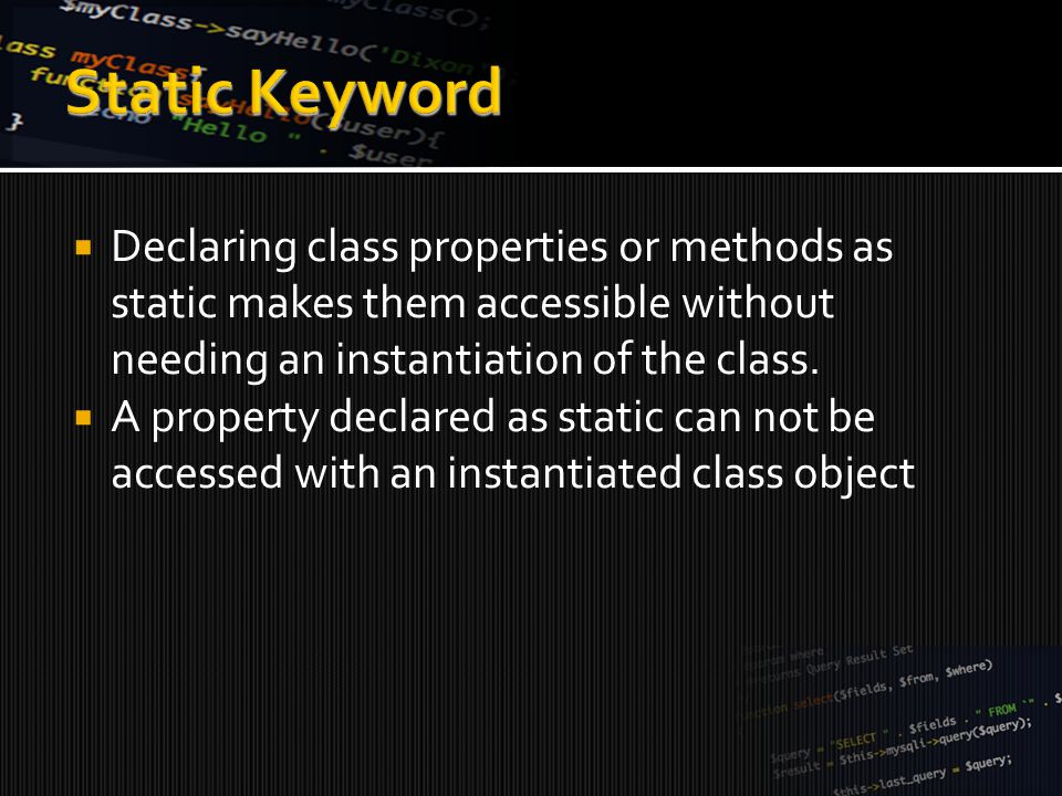  Declaring class properties or methods as static makes them accessible without needing an instantiation of the class.