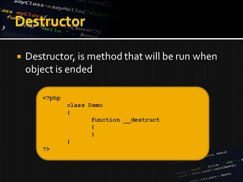  Destructor, is method that will be run when object is ended <?php class Demo { function __destruct { } ?>