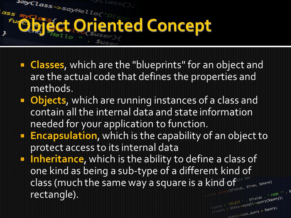 Classes, which are the blueprints for an object and are the actual code that defines the properties and methods.
