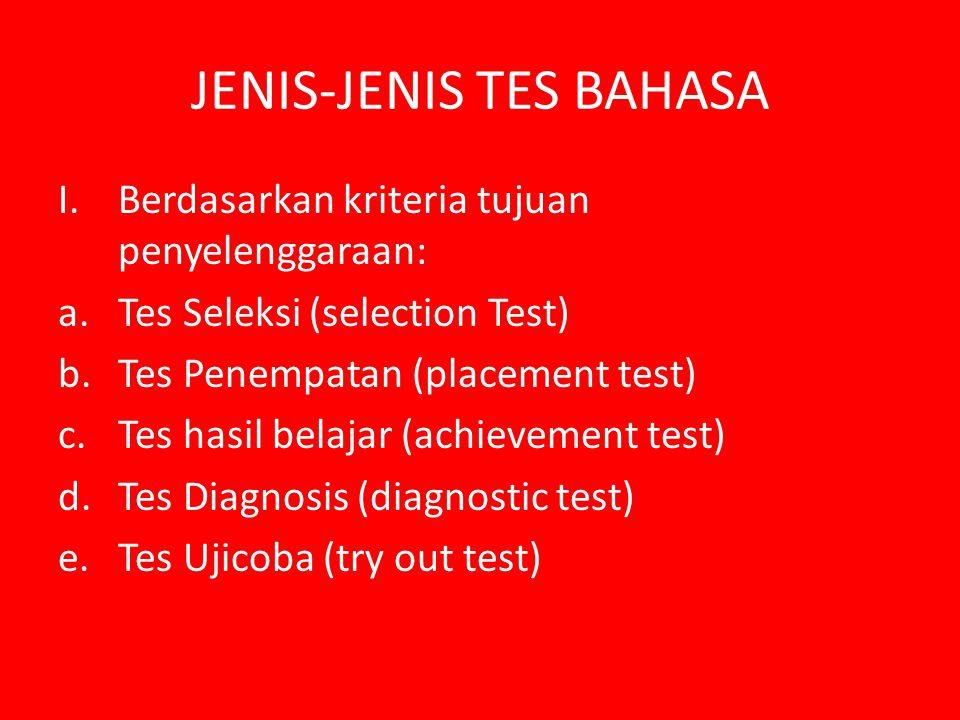 JENIS-JENIS TES BAHASA I.Berdasarkan kriteria tujuan penyelenggaraan: a.Tes Seleksi (selection Test) b.Tes Penempatan (placement test) c.Tes hasil bel
