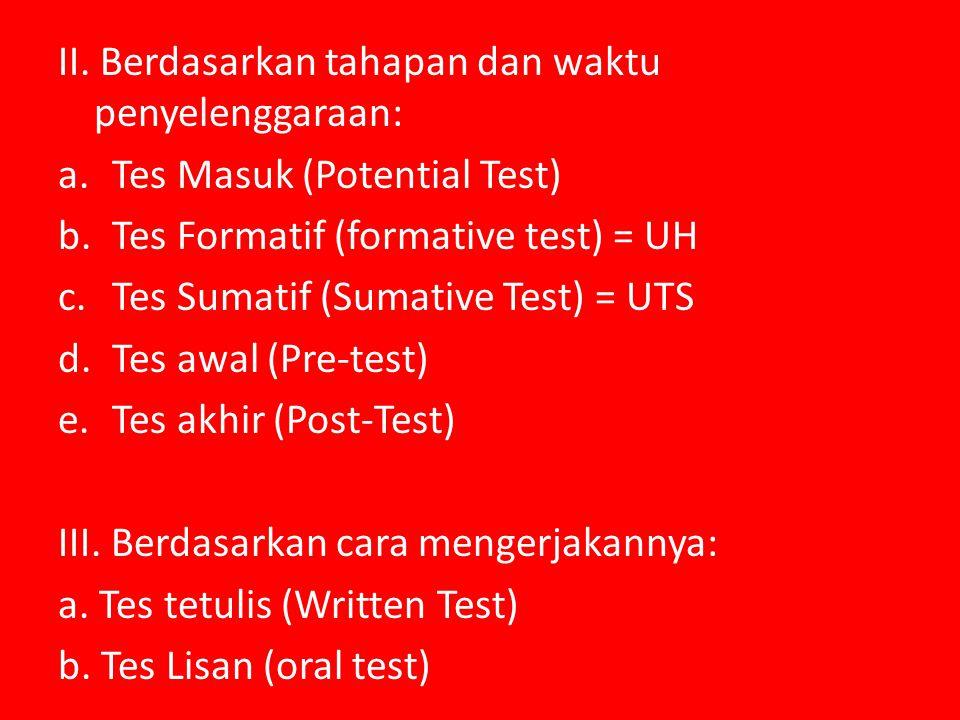 II. Berdasarkan tahapan dan waktu penyelenggaraan: a.Tes Masuk (Potential Test) b.Tes Formatif (formative test) = UH c.Tes Sumatif (Sumative Test) = U