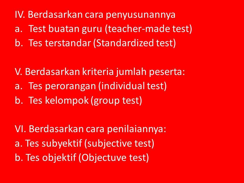 IV. Berdasarkan cara penyusunannya a.Test buatan guru (teacher-made test) b.Tes terstandar (Standardized test) V. Berdasarkan kriteria jumlah peserta: