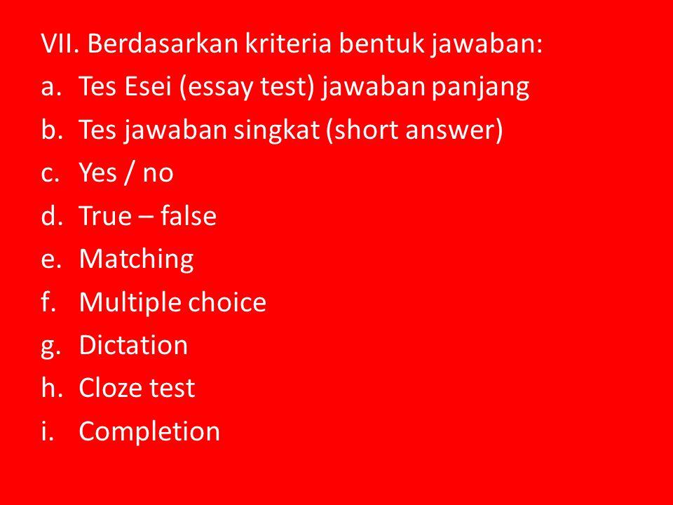 VII. Berdasarkan kriteria bentuk jawaban: a.Tes Esei (essay test) jawaban panjang b.Tes jawaban singkat (short answer) c.Yes / no d.True – false e.Mat