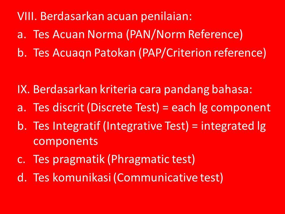 VIII. Berdasarkan acuan penilaian: a.Tes Acuan Norma (PAN/Norm Reference) b.Tes Acuaqn Patokan (PAP/Criterion reference) IX. Berdasarkan kriteria cara