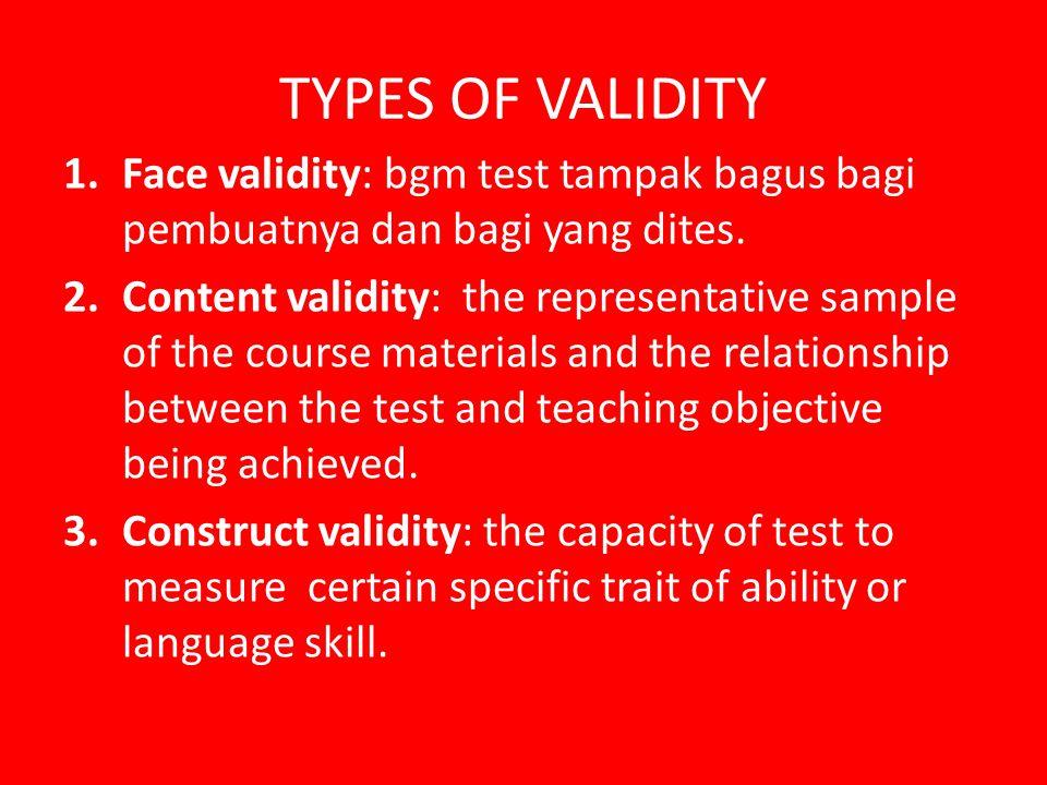 TYPES OF VALIDITY 1.Face validity: bgm test tampak bagus bagi pembuatnya dan bagi yang dites. 2.Content validity: the representative sample of the cou