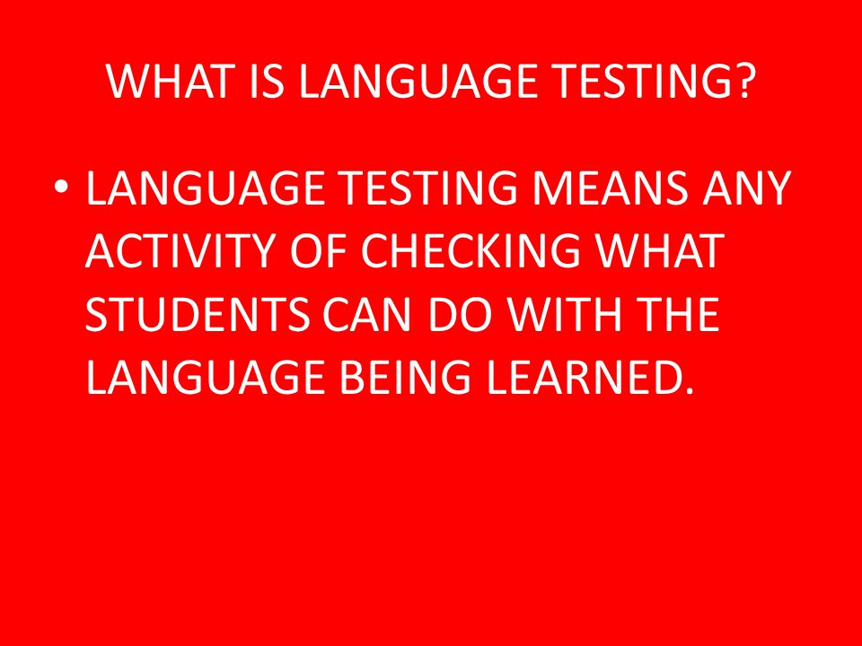 WHEN TO TEST? CAN BE BEFORE, DURING, OR AFTER THE LANGUAGE TEACHING TAKING PLACE.