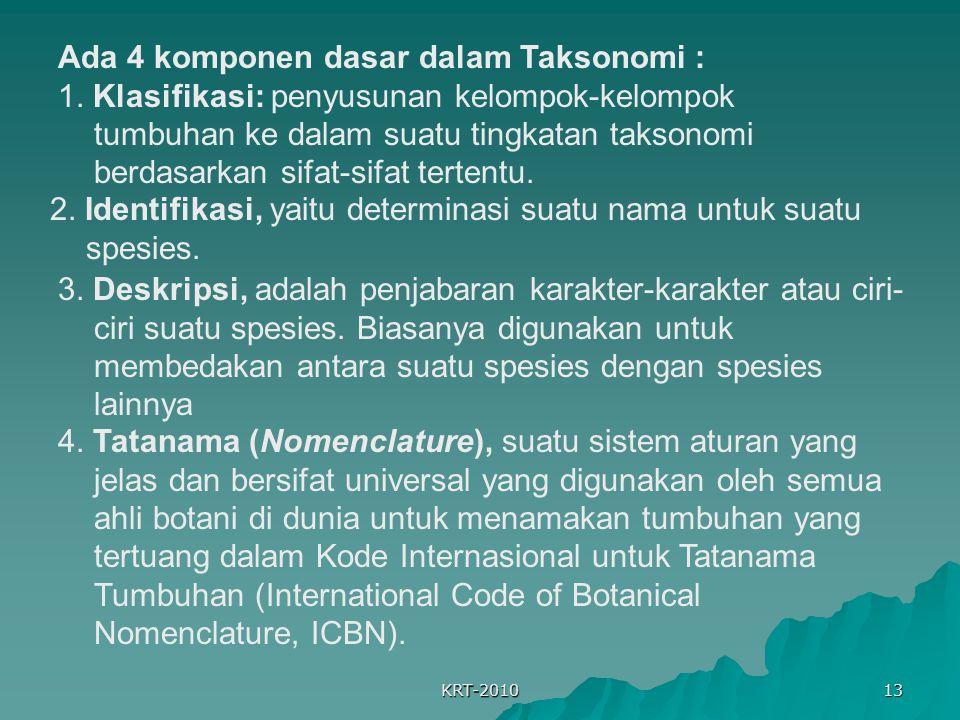 KRT-2010 13 Ada 4 komponen dasar dalam Taksonomi : 1. Klasifikasi: penyusunan kelompok-kelompok tumbuhan ke dalam suatu tingkatan taksonomi berdasarka