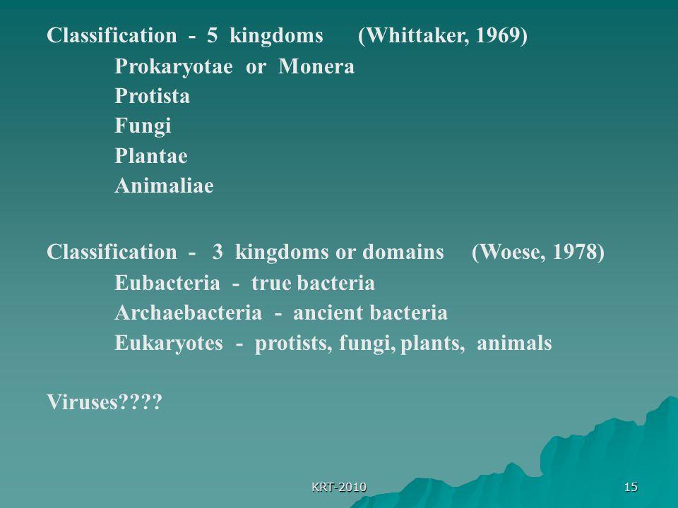 KRT-2010 15 Classification - 5 kingdoms (Whittaker, 1969) Prokaryotae or Monera Protista Fungi Plantae Animaliae Classification - 3 kingdoms or domains (Woese, 1978) Eubacteria - true bacteria Archaebacteria - ancient bacteria Eukaryotes - protists, fungi, plants, animals Viruses????