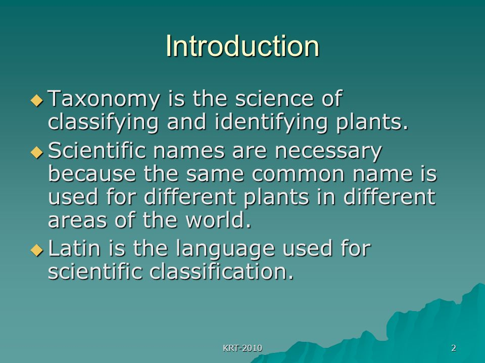 KRT-2010 2 Introduction  Taxonomy is the science of classifying and identifying plants.  Scientific names are necessary because the same common name
