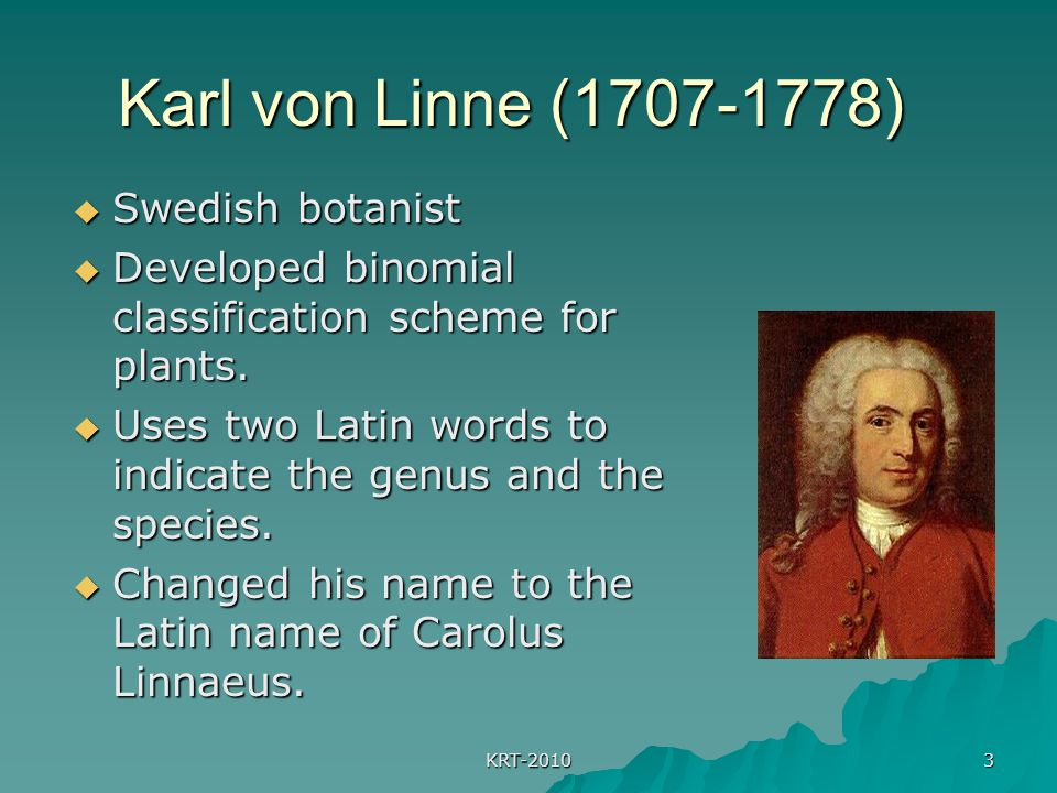 KRT-2010 3 Karl von Linne (1707-1778)  Swedish botanist  Developed binomial classification scheme for plants.  Uses two Latin words to indicate the