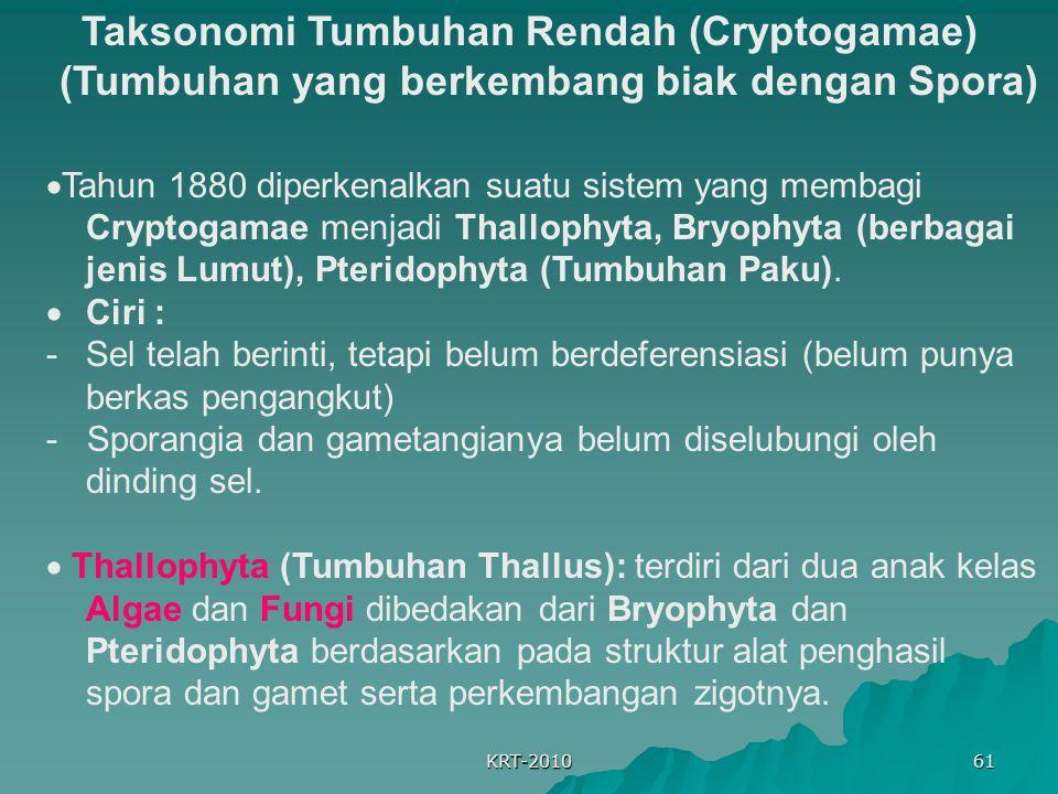 KRT-2010 61 Taksonomi Tumbuhan Rendah (Cryptogamae) (Tumbuhan yang berkembang biak dengan Spora)  Tahun 1880 diperkenalkan suatu sistem yang membagi Cryptogamae menjadi Thallophyta, Bryophyta (berbagai jenis Lumut), Pteridophyta (Tumbuhan Paku).