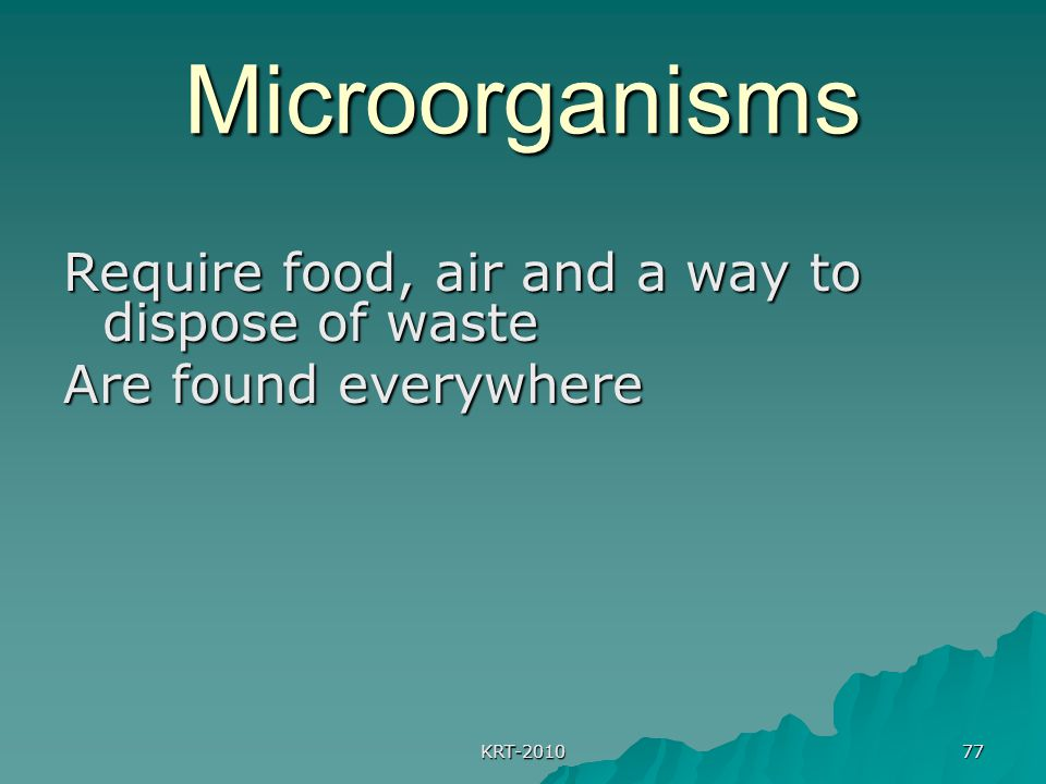 KRT-2010 77 Microorganisms Require food, air and a way to dispose of waste Are found everywhere