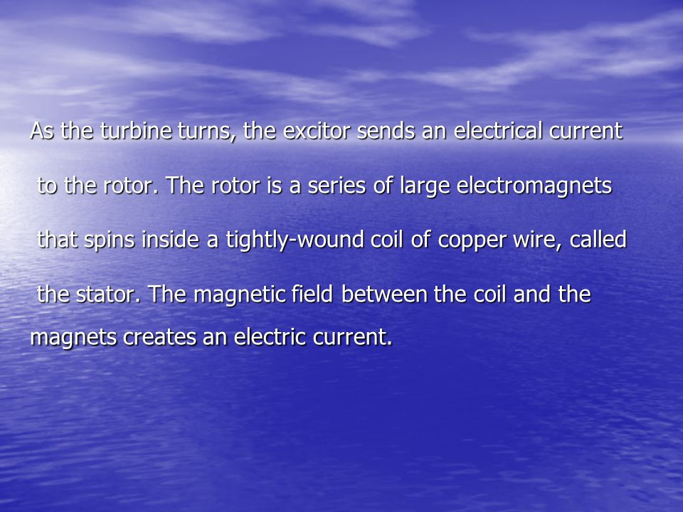 As the turbine turns, the excitor sends an electrical current to the rotor.