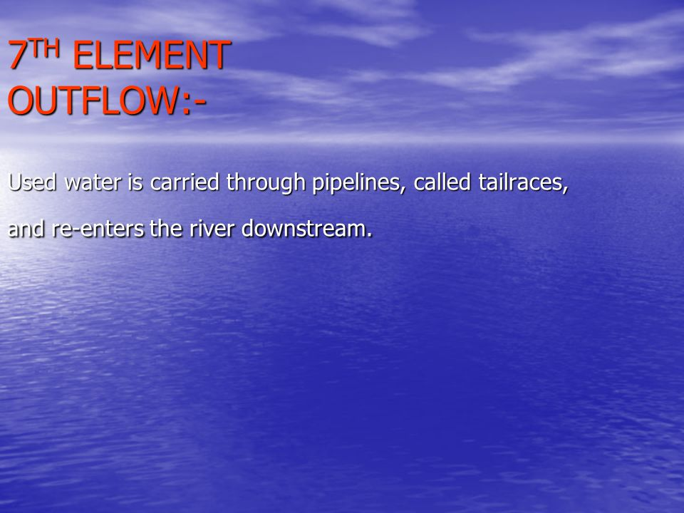 7 TH ELEMENT OUTFLOW:- Used water is carried through pipelines, called tailraces, and re-enters the river downstream.