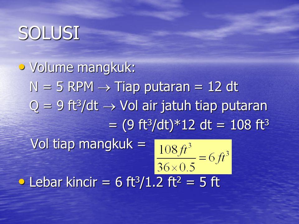 SOLUSI Volume mangkuk: Volume mangkuk: N = 5 RPM  Tiap putaran = 12 dt Q = 9 ft 3 /dt  Vol air jatuh tiap putaran = (9 ft 3 /dt)*12 dt = 108 ft 3 = (9 ft 3 /dt)*12 dt = 108 ft 3 Vol tiap mangkuk = Vol tiap mangkuk = Lebar kincir = 6 ft 3 /1.2 ft 2 = 5 ft Lebar kincir = 6 ft 3 /1.2 ft 2 = 5 ft