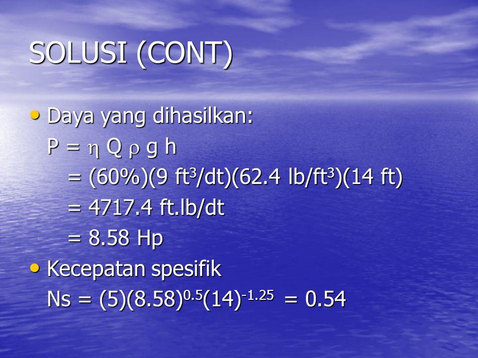 SOLUSI (CONT) Daya yang dihasilkan: Daya yang dihasilkan: P =  Q  g h = (60%)(9 ft 3 /dt)(62.4 lb/ft 3 )(14 ft) = (60%)(9 ft 3 /dt)(62.4 lb/ft 3 )(14 ft) = 4717.4 ft.lb/dt = 4717.4 ft.lb/dt = 8.58 Hp = 8.58 Hp Kecepatan spesifik Kecepatan spesifik Ns = (5)(8.58) 0.5 (14) -1.25 = 0.54
