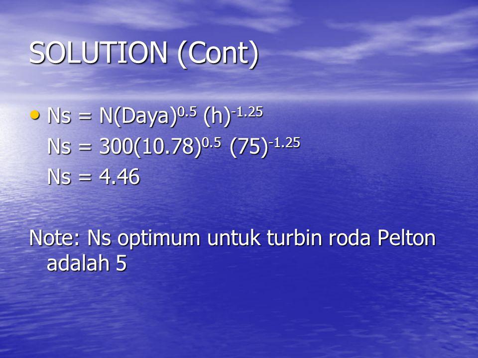 SOLUTION (Cont) Ns = N(Daya) 0.5 (h) -1.25 Ns = N(Daya) 0.5 (h) -1.25 Ns = 300(10.78) 0.5 (75) -1.25 Ns = 4.46 Note: Ns optimum untuk turbin roda Pelton adalah 5