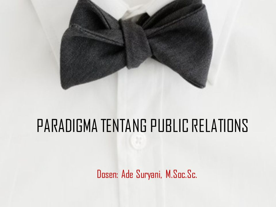PARADIGMA TENTANG PUBLIC RELATIONS Dosen: Ade Suryani, M.Soc.Sc.