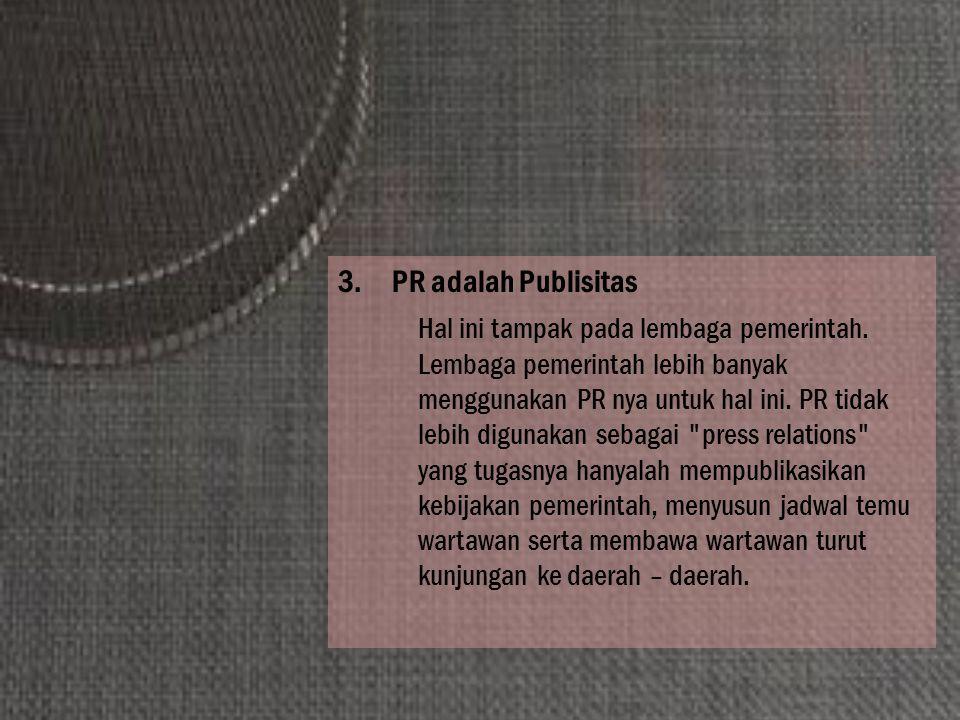 3.PR adalah Publisitas Hal ini tampak pada lembaga pemerintah. Lembaga pemerintah lebih banyak menggunakan PR nya untuk hal ini. PR tidak lebih diguna