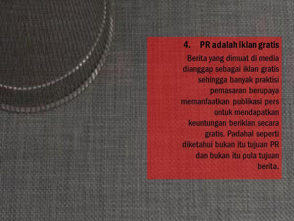 4.PR adalah iklan gratis Berita yang dimuat di media dianggap sebagai iklan gratis sehingga banyak praktisi pemasaran berupaya memanfaatkan publikasi