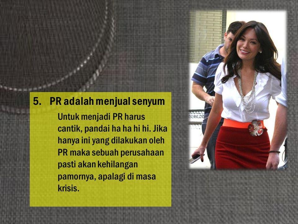 5.PR adalah menjual senyum Untuk menjadi PR harus cantik, pandai ha ha hi hi. Jika hanya ini yang dilakukan oleh PR maka sebuah perusahaan pasti akan