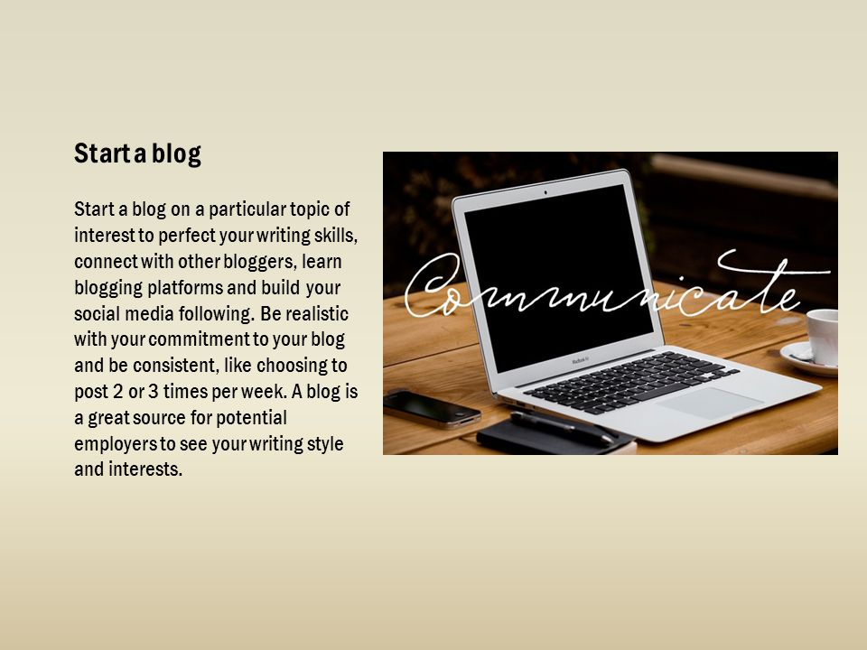 Start a blog Start a blog on a particular topic of interest to perfect your writing skills, connect with other bloggers, learn blogging platforms and