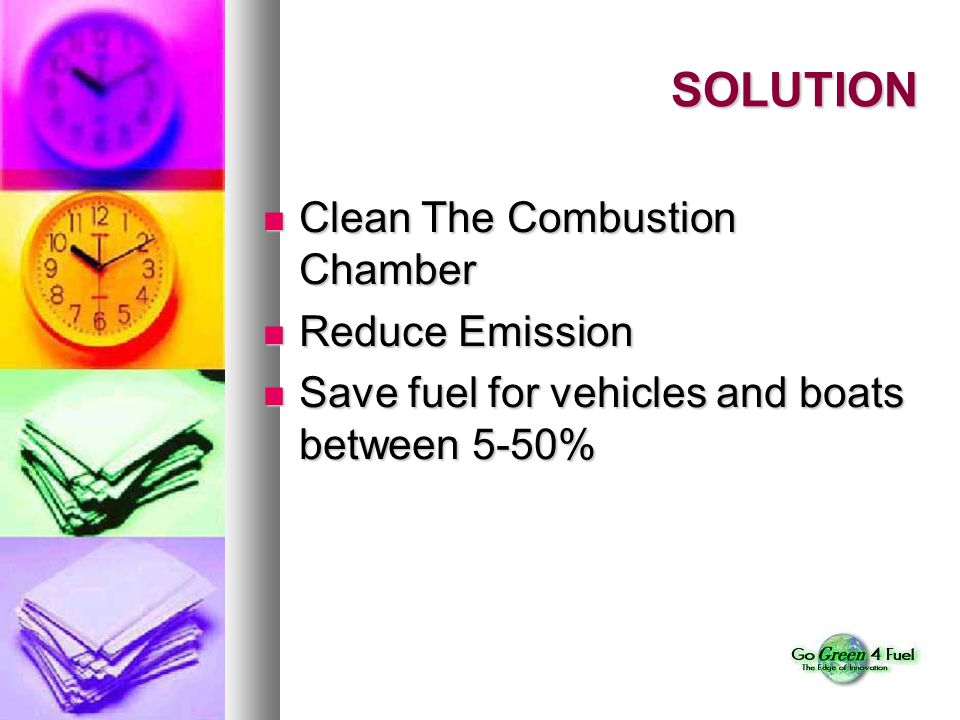 SOLUTION Clean The Combustion Chamber Clean The Combustion Chamber Reduce Emission Reduce Emission Save fuel for vehicles and boats between 5-50% Save fuel for vehicles and boats between 5-50%