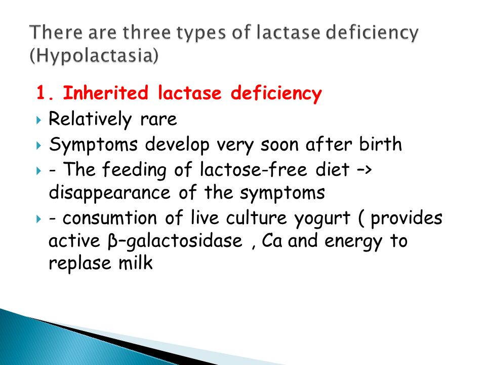 1. Inherited lactase deficiency  Relatively rare  Symptoms develop very soon after birth  - The feeding of lactose-free diet –> disappearance of th
