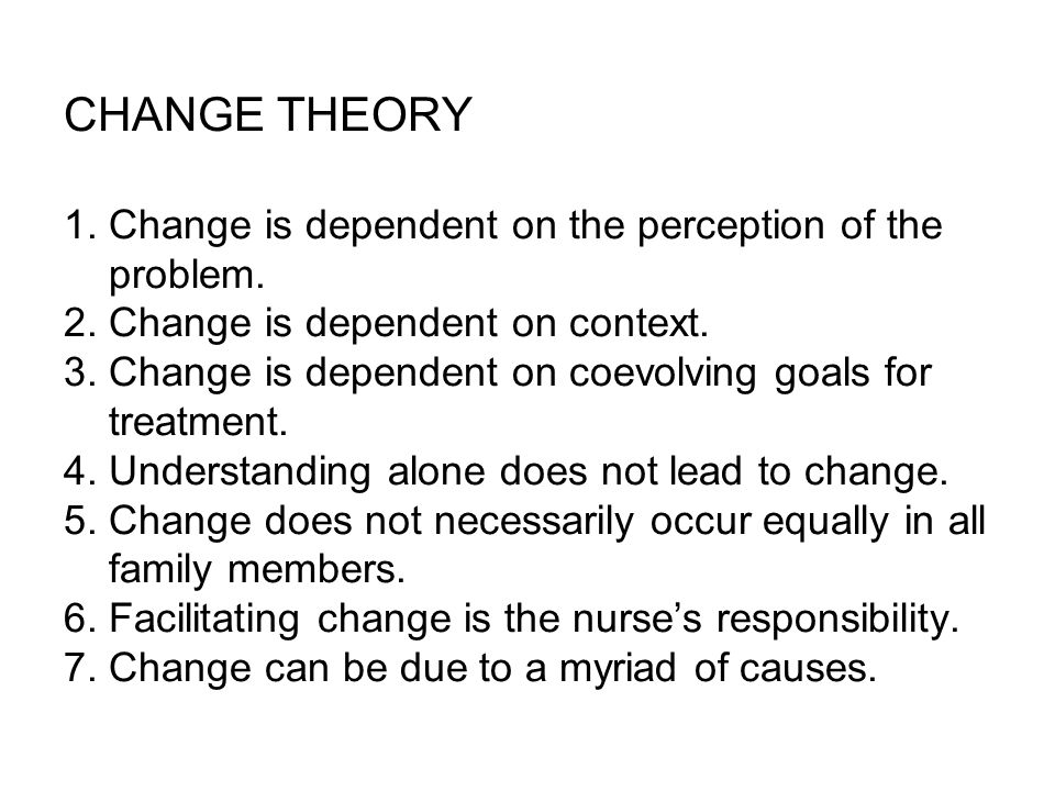 CHANGE THEORY 1. Change is dependent on the perception of the problem.