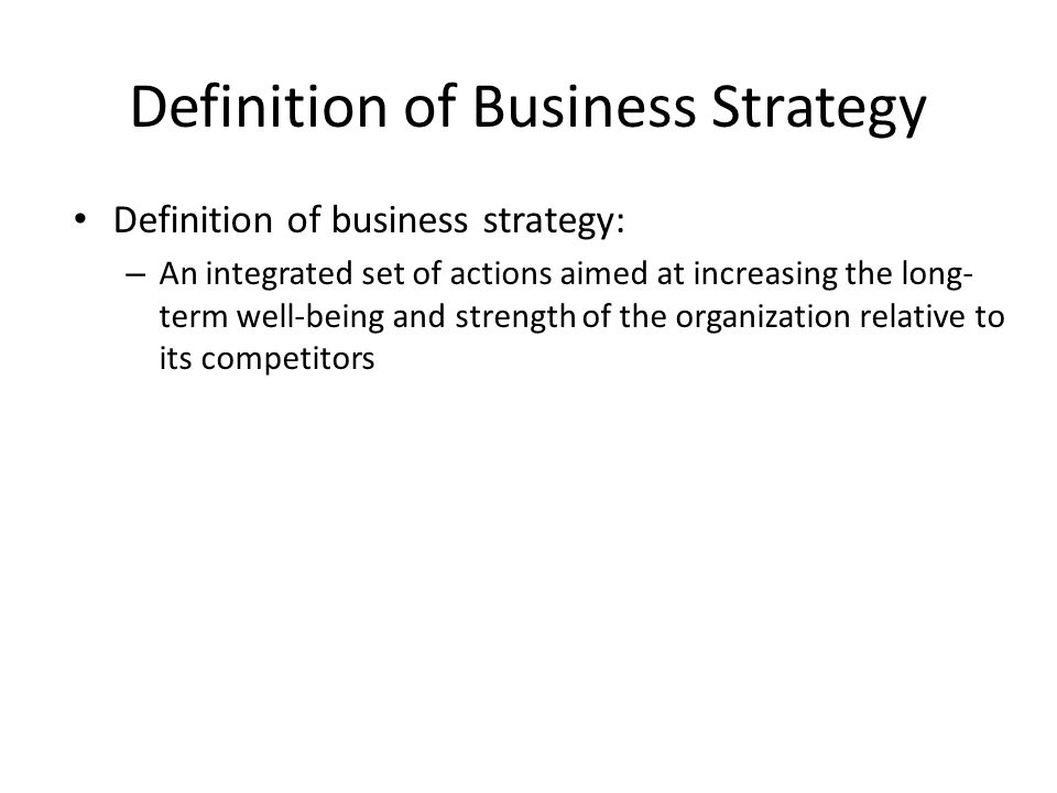 Definition of Business Strategy Definition of business strategy: – An integrated set of actions aimed at increasing the long- term well-being and stre