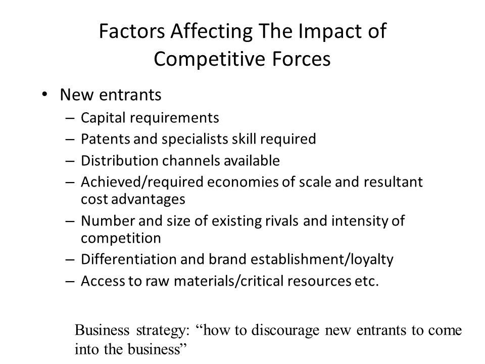 Factors Affecting The Impact of Competitive Forces New entrants – Capital requirements – Patents and specialists skill required – Distribution channel