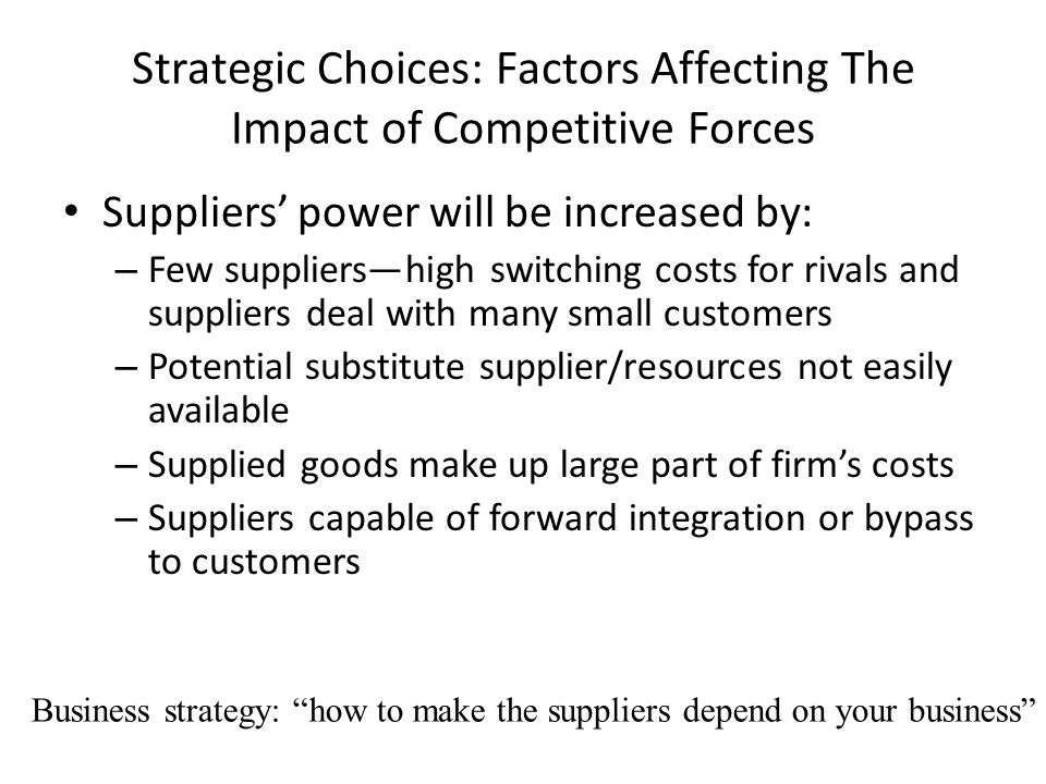 Strategic Choices: Factors Affecting The Impact of Competitive Forces Suppliers' power will be increased by: – Few suppliers—high switching costs for