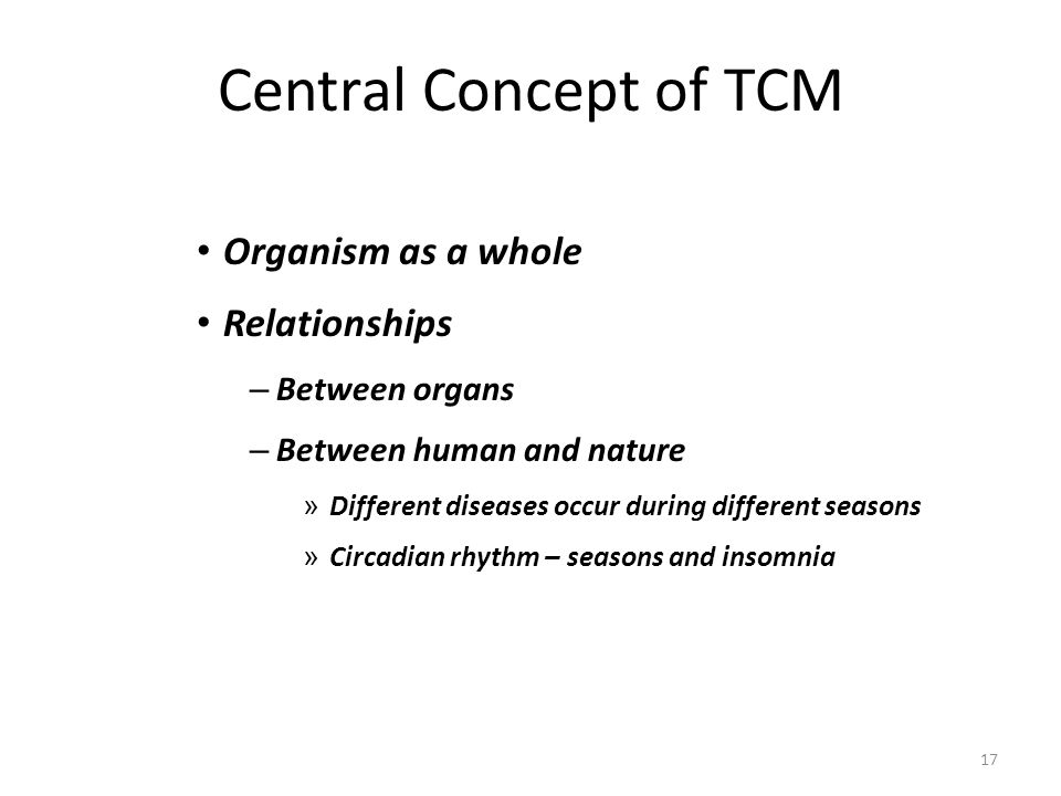 17 Central Concept of TCM Organism as a whole Relationships – Between organs – Between human and nature » Different diseases occur during different se