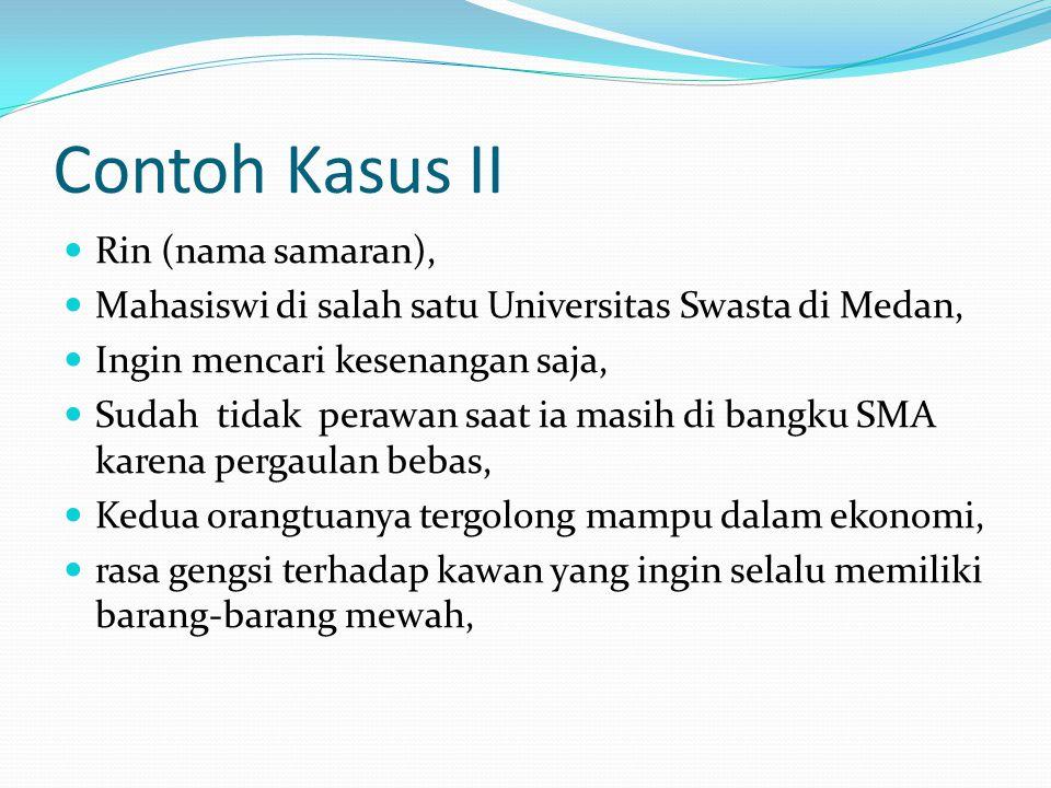 Contoh Kasus II Rin (nama samaran), Mahasiswi di salah satu Universitas Swasta di Medan, Ingin mencari kesenangan saja, Sudah tidak perawan saat ia ma