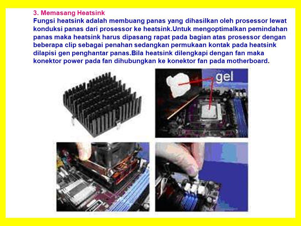 3. Memasang Heatsink Fungsi heatsink adalah membuang panas yang dihasilkan oleh prosessor lewat konduksi panas dari prosessor ke heatsink.Untuk mengop