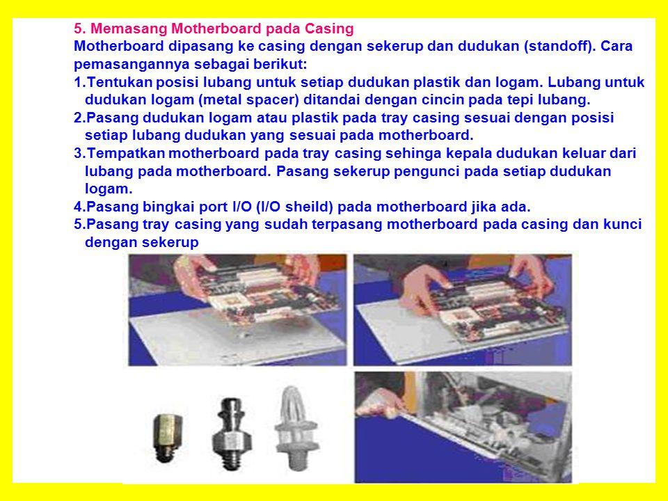 5. Memasang Motherboard pada Casing Motherboard dipasang ke casing dengan sekerup dan dudukan (standoff). Cara pemasangannya sebagai berikut: 1.Tentuk