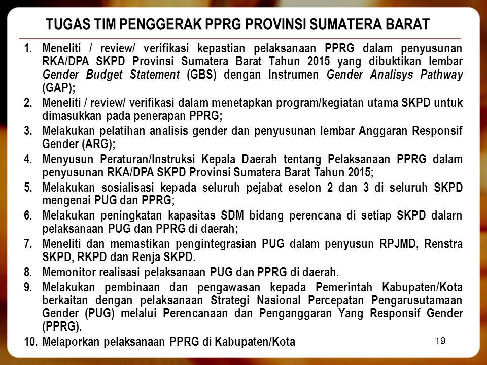 TUGAS TIM PENGGERAK PPRG PROVINSI SUMATERA BARAT 19 1.Meneliti / review/ verifikasi kepastian pelaksanaan PPRG dalam penyusunan RKA/DPA SKPD Provinsi