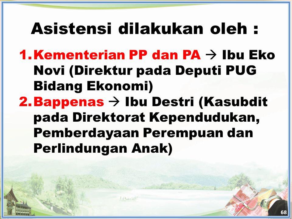 Asistensi dilakukan oleh : 68 1.Kementerian PP dan PA  Ibu Eko Novi (Direktur pada Deputi PUG Bidang Ekonomi) 2.Bappenas  Ibu Destri (Kasubdit pada