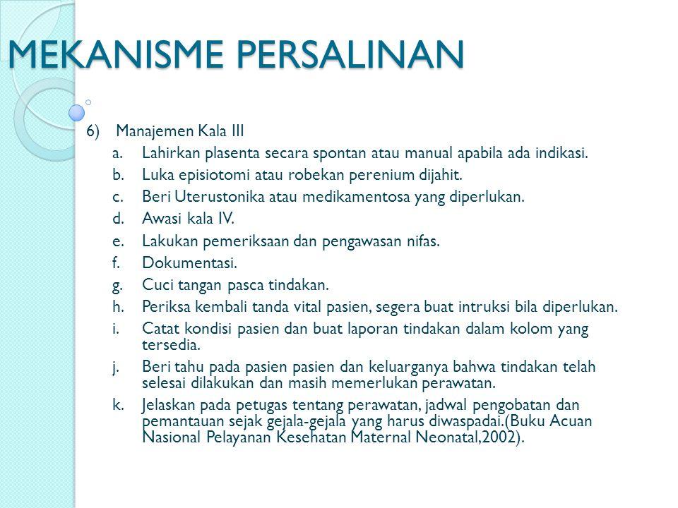 MEKANISME PERSALINAN 6)Manajemen Kala III a.Lahirkan plasenta secara spontan atau manual apabila ada indikasi. b. Luka episiotomi atau robekan pereniu