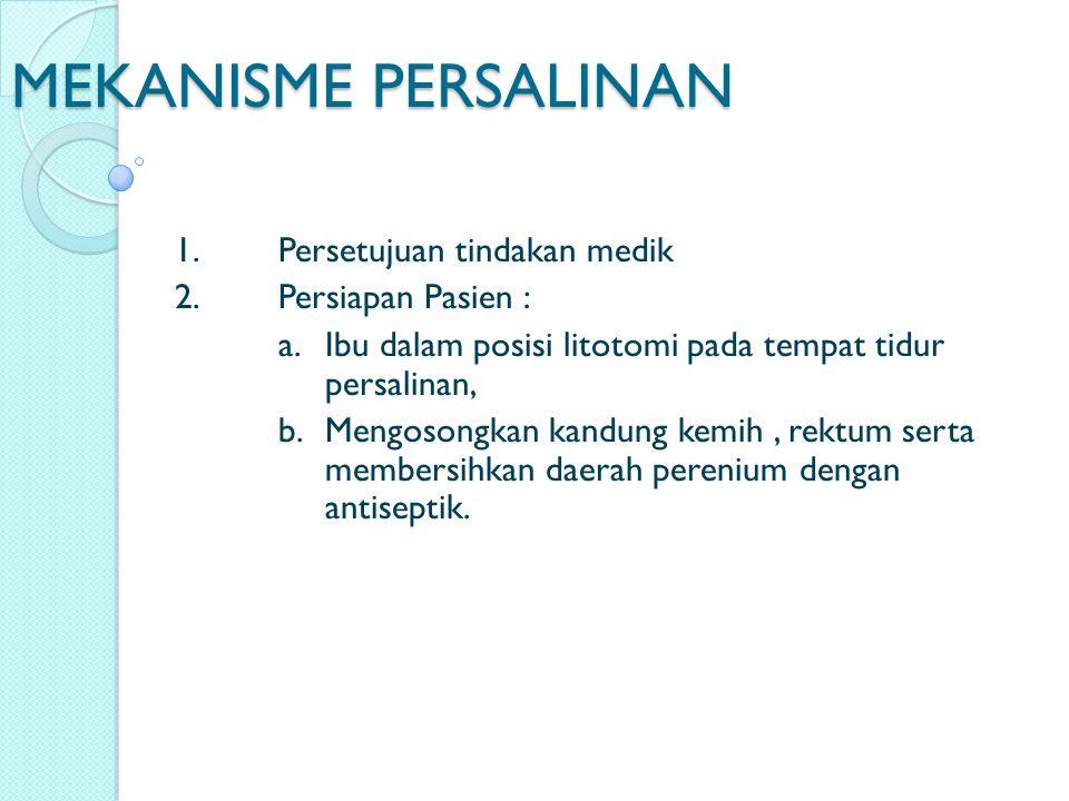 MEKANISME PERSALINAN 1. Persetujuan tindakan medik 2. Persiapan Pasien : a.Ibu dalam posisi litotomi pada tempat tidur persalinan, b.Mengosongkan kand