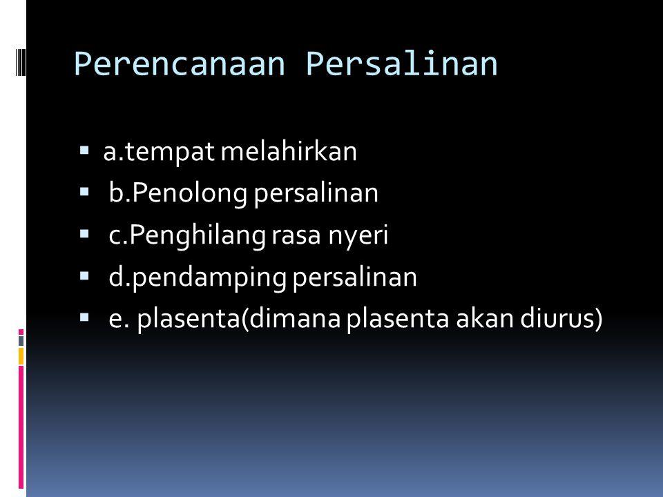 Perencanaan Persalinan  a.tempat melahirkan  b.Penolong persalinan  c.Penghilang rasa nyeri  d.pendamping persalinan  e. plasenta(dimana plasenta