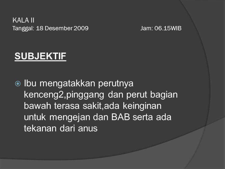 KALA II Tanggal: 18 Desember 2009 Jam: 06.15WIB SUBJEKTIF  Ibu mengatakkan perutnya kenceng2,pinggang dan perut bagian bawah terasa sakit,ada keingin